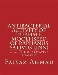 Antibacterial Activity of Tukhm E Mooli (Seed of Raphanus Sativus Linn): .......the Qualitative Analysis