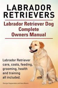 Labrador Retrievers. Labrador Retriever Dog Complete Owners Manual. Labrador Retriever Care, Costs, Feeding, Grooming, Health and Training All Include