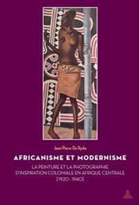 Africanisme Et Modernisme: La Peinture Et La Photographie D'Inspiration Coloniale En Afrique Centrale (1920-1940)