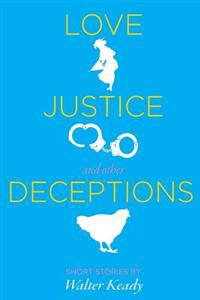 Love, Justice, and Other Deceptions: Short Stories