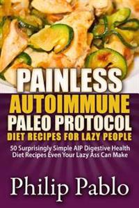 Painless Autoimmune Paleo Protocol Diet Recipes for Lazy People: 50 Surprisingly Simple AIP Digestive Health Diet Recipes Even Your Lazy Ass Can Make