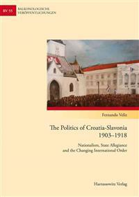 The Politics of Croatia-Slavonia 1903-1918: Nationalism, State Allegiance and the Changing International Order