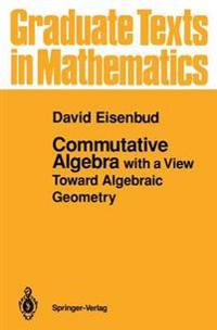 Commutative Algebra With a View Toward Algebraic Geometry