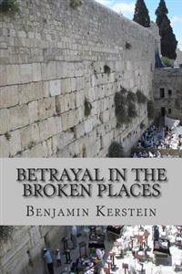 Betrayal in the Broken Places: Writings on Israel, the Middle East, America, and Points Between, 2010-2012