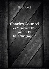 Charles Gounod Les Memoires D'Un Artiste Et L'Autobiographie