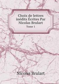 Choix de Lettres Inedits Ecrites Par Nicolas Brulart Tome 1