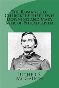 The Romance of Cherokee Chief Lewis Downing and Mary Ayer of Philadelphia