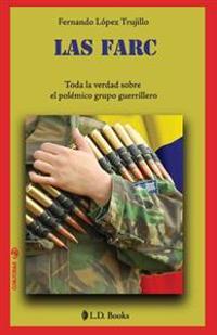 Las Farc: Toda La Verdad Sobre El Polemico Grupo Guerrillero