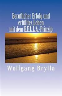 Beruflicher Erfolg Und Erfulltes Leben Mit Dem B.E.L.L.A.-Prinzip