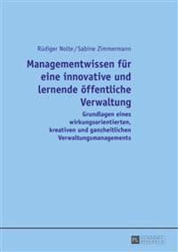 Managementwissen Fuer Eine Innovative Und Lernende Oeffentliche Verwaltung: Grundlagen Eines Wirkungsorientierten, Kreativen Und Ganzheitlichen Verwal
