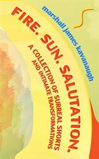 Fire. Sun. Salutation.: A Collection of Surreal Shorts and Intimate Transformations
