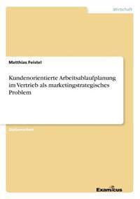 Kundenorientierte Arbeitsablaufplanung Im Vertrieb ALS Marketingstrategisches Problem