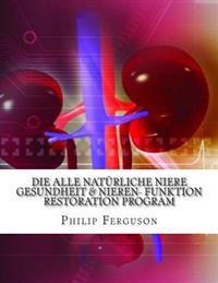 Die Alle Naturliche Niere Gesundheit & Nieren- Funktion Restoration Program: Alles, Was Sie Wissen Mussen, Um Ihre Nieren Gesundheit, Vermeidung Dialy