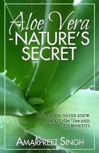 Aloe Vera ? Nature's Secret: Things You Never Knew about Aloe Vera and Its Benefits