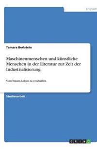 Maschinenmenschen Und Kunstliche Menschen in Der Literatur Zur Zeit Der Industrialisierung