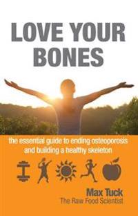 Love your bones - the essential guide to ending osteoporosis and building a