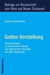 Gottes Vorstellung: Untersuchungen Zur Literarischen Asthetik Und Asthetischen Theologie Des Alten Testaments