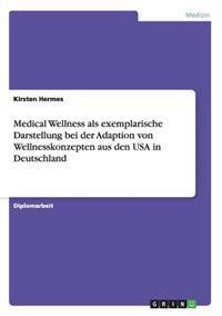 Medical Wellness ALS Exemplarische Darstellung Bei Der Adaption Von Wellnesskonzepten Aus Den USA in Deutschland