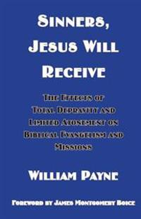 Sinners, Jesus Will Receive: The Effects of Total Depravity and Limited Atonement on Biblical Evangelism and Missions
