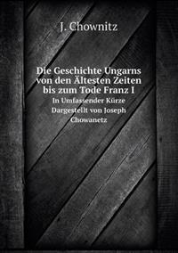 Die Geschichte Ungarns Von Den Altesten Zeiten Bis Zum Tode Franz I in Umfassender Kurze Dargestellt Von Joseph Chowanetz