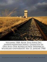 Neujahr 1900: Rede Zur Feier Des Jahrhundertwechsels, Gehalten In Der Aula Der Königlichen Friedrich-wilhelms-universität Am 13. Januar 1900