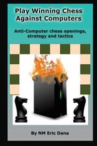 Play Winning Chess Against Computers: Anti-Computer Chess Openings, Strategy and Tactics