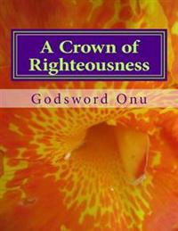 A Crown of Righteousness: Making Heaven with Great Rewards
