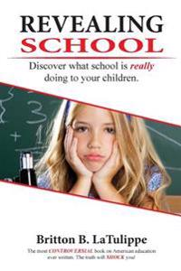 Revealing School: Discover What School Is Really Doing to Your Kids