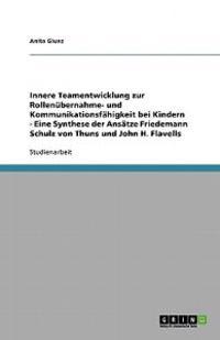 Innere Teamentwicklung zur Rollenübernahme- und Kommunikationsfähigkeit bei Kindern - Eine Synthese der Ansätze Friedemann Schulz von Thuns und John H