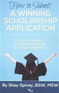 How to Submit a Winning Scholarship Application: Secret Techniques I Used to Win $100,000 in College Scholarships