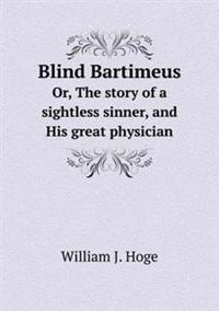 Blind Bartimeus Or, the Story of a Sightless Sinner, and His Great Physician