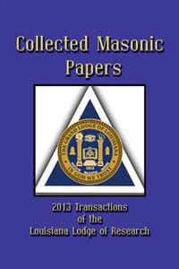 Collected Masonic Papers - 2013 Transactions of the Louisiana Lodge of Research