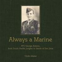 Always a Marine: PFC George Adams, from South Pacific Jungles to Sands of Iwo Jima