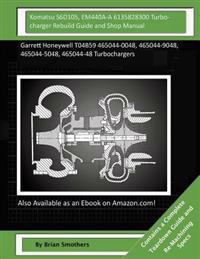 Komatsu S6d105, Em440a-A 6135828300 Turbocharger Rebuild Guide and Shop Manual: Garrett Honeywell T04b59 465044-0048, 465044-9048, 465044-5048, 465044
