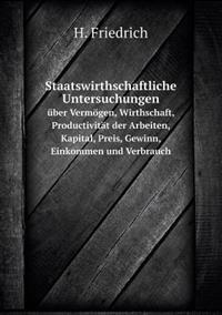 Staatswirthschaftliche Untersuchungen Uber Vermogen, Wirthschaft, Productivitat Der Arbeiten, Kapital, Preis, Gewinn, Einkommen Und Verbrauch