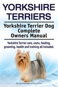 Yorkshire Terriers. Yorkshire Terrier Dog Complete Owners Manual. Yorkshire Terrier Care, Costs, Feeding, Grooming, Health and Training All Included.