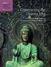 Constructing the Dharma King: The Hōryūji Shaka Triad and the Birth of the Prince Shōtoku Cult