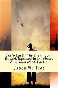 God's Earth: The Life of John Stuart Tapscott in the Great American West: Part 1