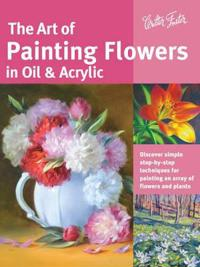 Art of painting flowers in oil & acrylic - discover simple step-by-step tec