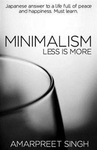 Minimalism - Less Is More: A Must Learn Japanese Answer to a Life Full of Peace and Happiness.