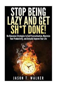 Stop Being Lazy and Get Sh*t Done!: No-Nonsense Strategies to End Procrastination, Maximize Your Productivity, and Actually Improve Your Life