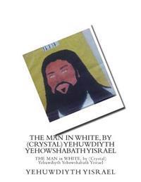 The Man in White, by (Crystal) Yehuwdiyth Yehowshabath Yisrael: The Man in White, by (Crystal) Yehuwdiyth Yehowshabath Yisrael