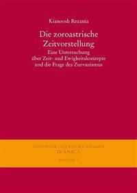 Die Zoroastrische Zeitvorstellung: Eine Untersuchung Uber Zeit- Und Ewigkeitskonzepte Und Die Frage Des Zurvanismus