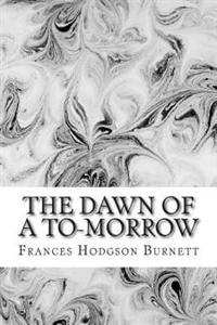 The Dawn of A to-Morrow: (Frances Hodgson Burnett Classics Collection)