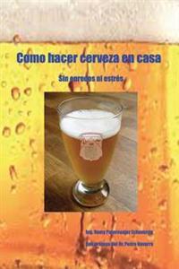 Como Hacer Cerveza En Casa: Sin Enredos Ni Estres