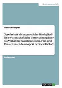 Gesellschaft ALS Intermediales Bindeglied? Eine Wissenschaftliche Untersuchung Uber Das Verhaltnis Zwischen Drama, Film Und Theater Unter Dem Aspekt Der Gesellschaft