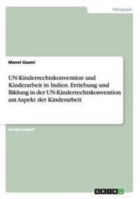 Un-Kinderrechtskonvention Und Kinderarbeit in Indien. Erziehung Und Bildung in Der Un-Kinderrechtskonvention Am Aspekt Der Kinderarbeit