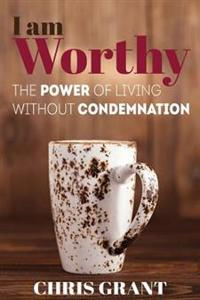 I Am Worthy: The Power of Living Without Condemnation