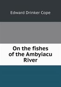 On the Fishes of the Ambyiacu River