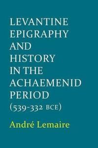 Levantine Epigraphy and History in the Achaemenid Period 539-332 Bce